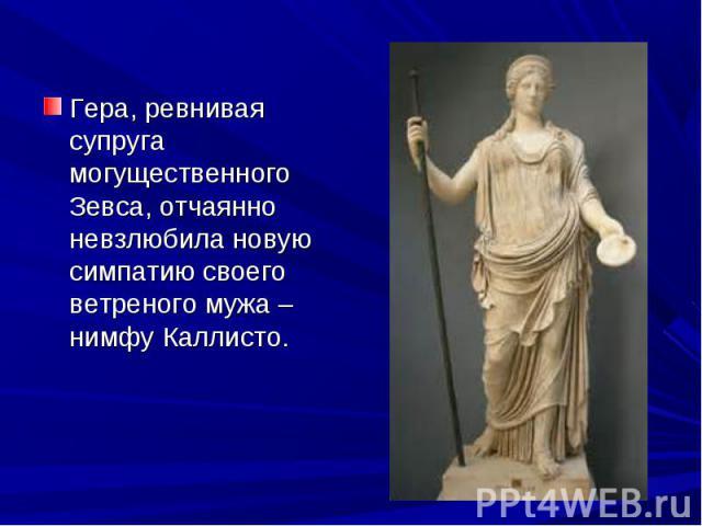Гера, ревнивая супруга могущественного Зевса, отчаянно невзлюбила новую симпатию своего ветреного мужа – нимфу Каллисто.