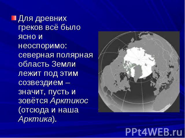 Для древних греков всё было ясно и неоспоримо: северная полярная область Земли лежит под этим созвездием – значит, пусть и зовётся Арктикос (отсюда и наша Арктика).