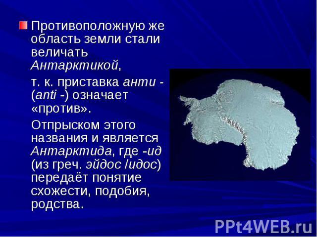 Противоположную же область земли стали величать Антарктикой, т. к. приставка анти - (anti -) означает «против». Отпрыском этого названия и является Антарктида, где -ид (из греч. эйдос /uдос) передаёт понятие схожести, подобия, родства.