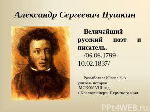 Александр Сергеевич ПушкинВеличайший русский поэт и писатель. /06.06.1799- 10.02