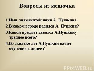 1.Имя знаменитой няни А. Пушкина 2.В каком городе родился А. Пушкин? 3.Какой пре