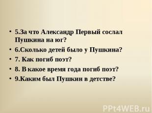 5.За что Александр Первый сослал Пушкина на юг? 6.Сколько детей было у Пушкина?
