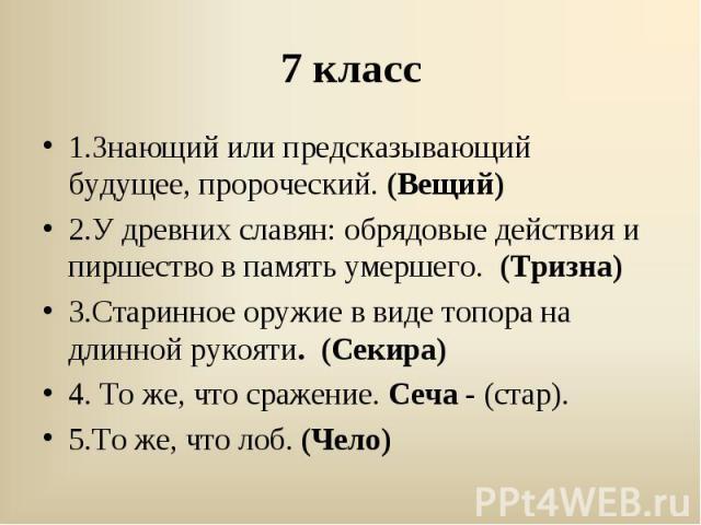 1.Знающий или предсказывающий будущее, пророческий. (Вещий)2.У древних славян: обрядовые действия и пиршество в память умершего. (Тризна)3.Старинное оружие в виде топора на длинной рукояти. (Секира)4. То же, что сражение. Сеча - (стар). 5.То же, что…