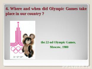4. Where and when did Olympic Games take place in our country ? the 22-nd Olympi
