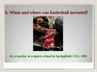 6. When and where was basketball invented? by a teacher at a sports school in Sp