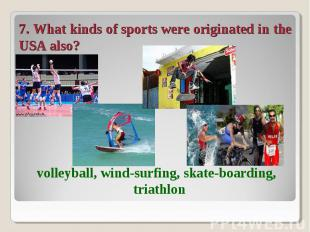 7. What kinds of sports were originated in the USA also? volleyball, wind-surfin