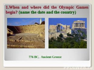 1.When and where did the Olympic Games begin? (name the date and the country)