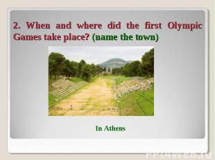 2. When and where did the first Olympic Games take place? (name the town)