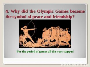4. Why did the Olympic Games become the symbol of peace and friendship? For the