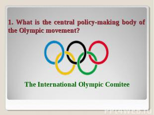 1. What is the central policy-making body of the Olympic movement? The Internati