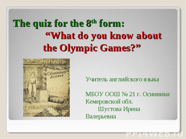 "The quiz for the 8th form: ""What do you know aboutthe Olympic Games?"" Учитель английского языка МБОУ ООШ № 21 г. Осинники Кемеровской обл. Шустова Ирина Валерьевна"