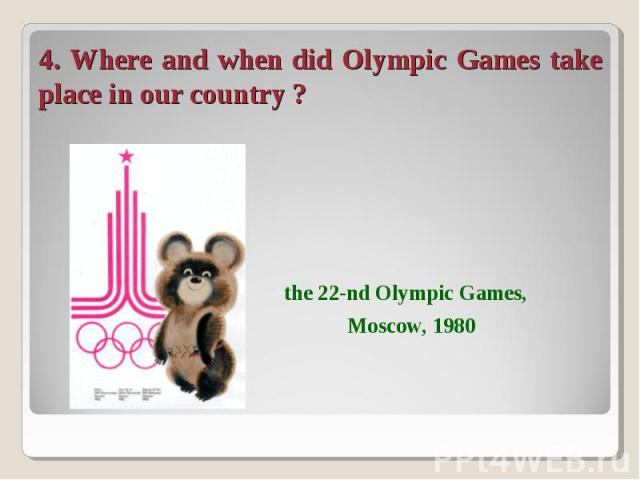 4. Where and when did Olympic Games take place in our country ? the 22-nd Olympic Games, Moscow, 1980
