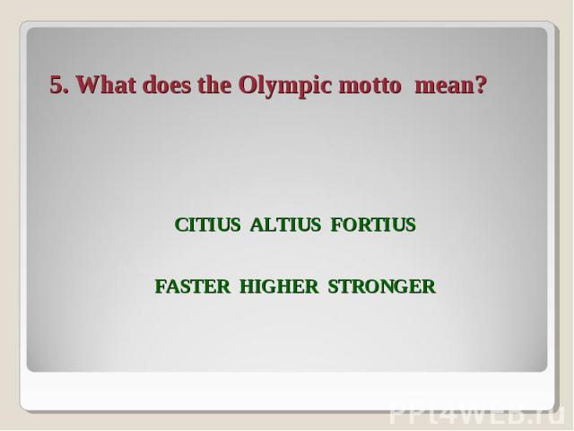 5. What does the Olympic motto mean? Citius Altius FortiusFASTER Higher Stronger