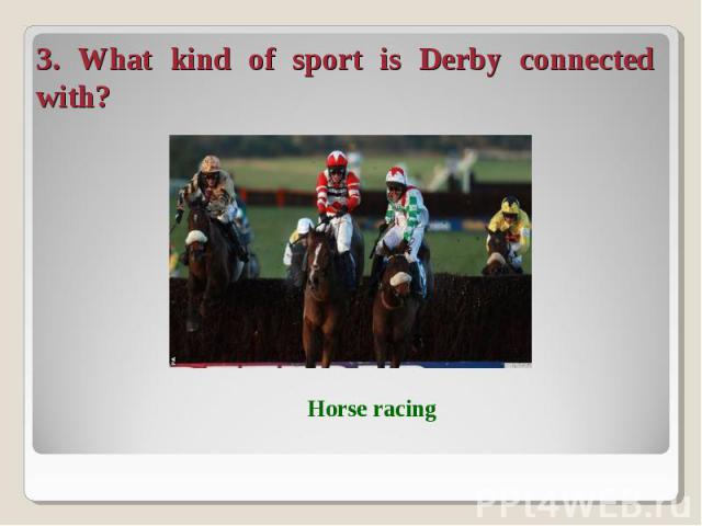 3. What kind of sport is Derby connected with?
