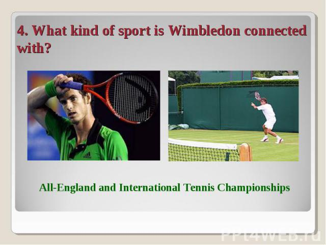 4. What kind of sport is Wimbledon connected with? All-England and International Tennis Championships