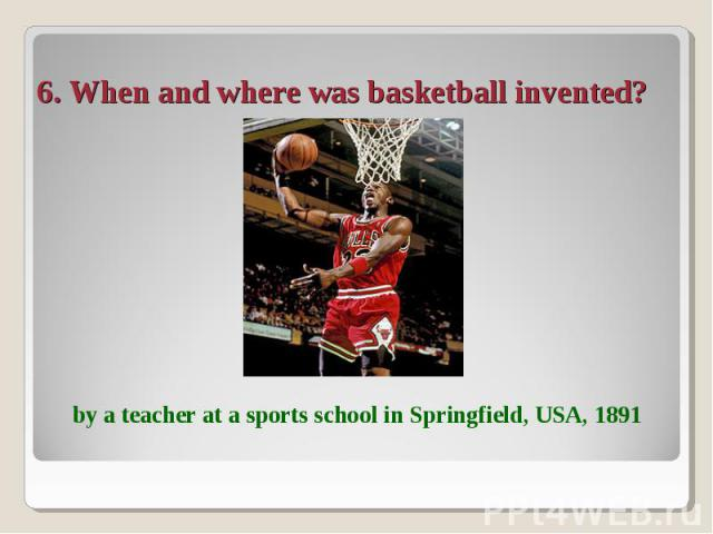 6. When and where was basketball invented? by a teacher at a sports school in Springfield, USA, 1891