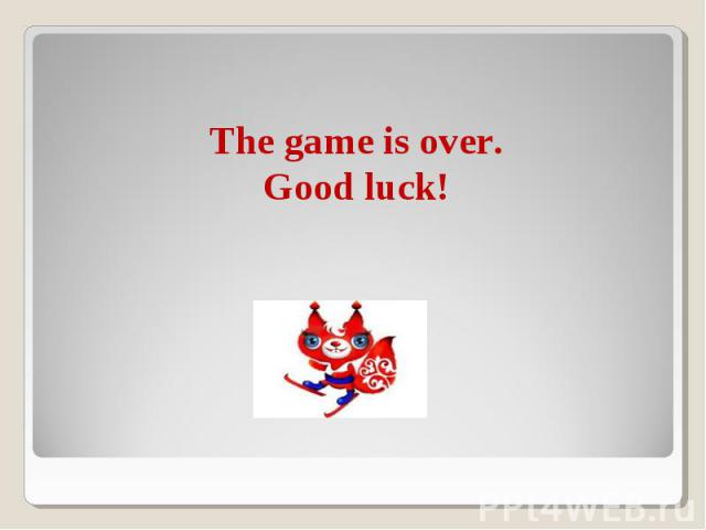 The game is over.Good luck!