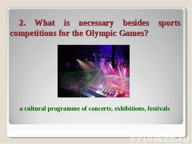 2. What is necessary besides sports competitions for the Olympic Games? a cultural programme of concerts, exhibitions, festivals