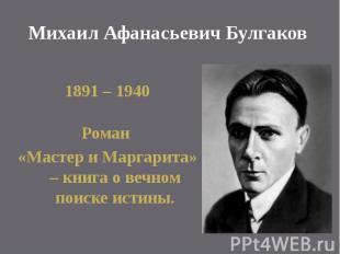 Михаил Афанасьевич Булгаков 1891 – 1940 Роман «Мастер и Маргарита» – книга о веч