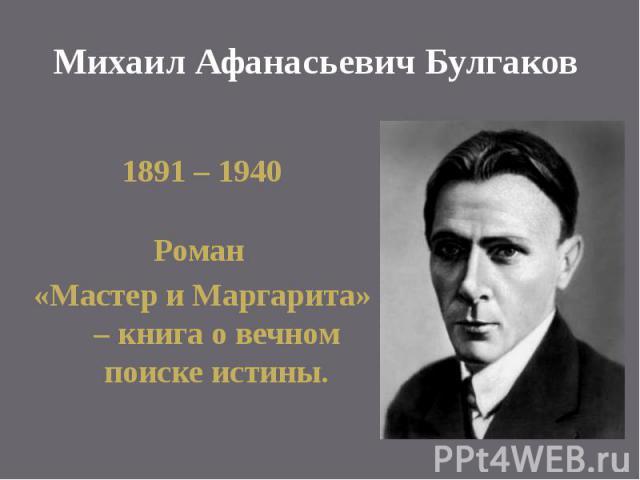 Михаил Афанасьевич Булгаков 1891 – 1940 Роман «Мастер и Маргарита» – книга о вечном поиске истины.