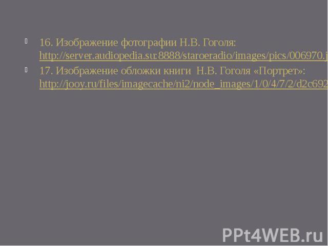 16. Изображение фотографии Н.В. Гоголя: http://server.audiopedia.su:8888/staroeradio/images/pics/006970.jpg17. Изображение обложки книги Н.В. Гоголя «Портрет»: http://jooy.ru/files/imagecache/ni2/node_images/1/0/4/7/2/d2c6928ff68a79fc.gif