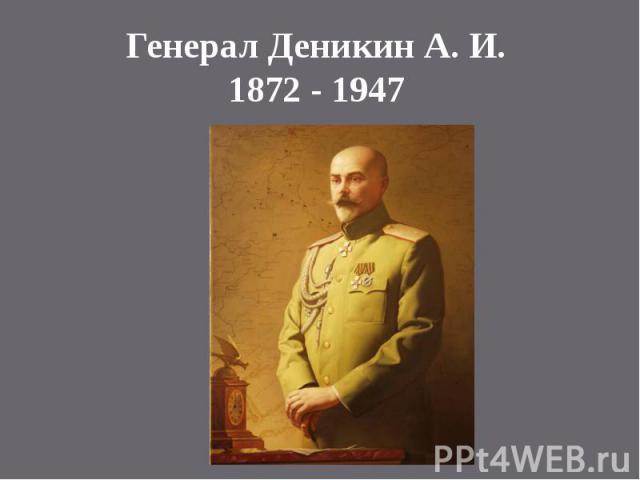 Генерал Деникин А. И.1872 - 1947