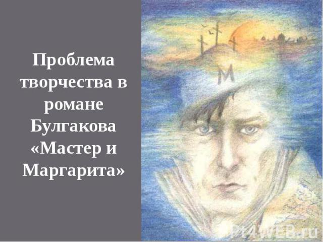 Проблема творчества в романе Булгакова «Мастер и Маргарита»