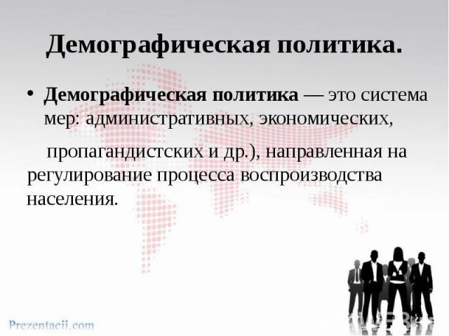 Демографическая политика.Демографическая политика — это система мер: административных, экономических, пропагандистских и др.), направленная на регулирование процесса воспроизводства населения.