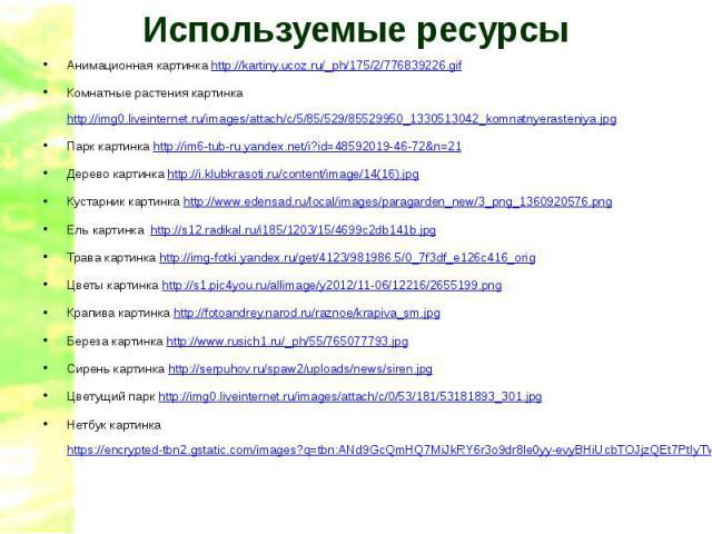 Используемые ресурсыАнимационная картинка http://kartiny.ucoz.ru/_ph/175/2/776839226.gifКомнатные растения картинка http://img0.liveinternet.ru/images/attach/c/5/85/529/85529950_1330513042_komnatnyerasteniya.jpgПарк картинка http://im6-tub-ru.yandex…