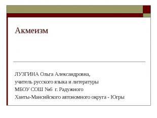 АкмеизмЛУЗГИНА Ольга Александровна, учитель русского языка и литературы МБОУ СОШ