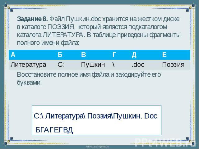 Задание 8. Файл Пушкин.doc хранится на жестком диске в каталоге ПОЭЗИЯ, который является подкаталогом каталога ЛИТЕРАТУРА. В таблице приведены фрагменты полного имени файла:Восстановите полное имя файла и закодируйте его буквами.