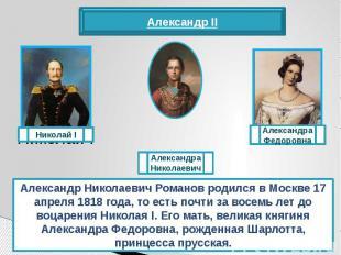 Александр Николаевич Романов родился в Москве 17 апреля 1818 года, то есть почти