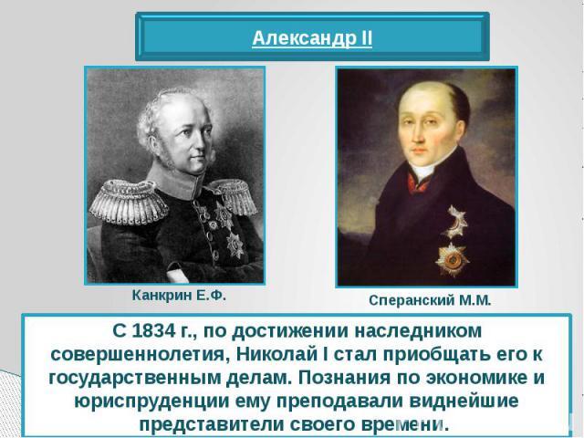С 1834 г., по достижении наследником совершеннолетия, Николай I стал приобщать его к государственным делам. Познания по экономике и юриспруденции ему преподавали виднейшие представители своего времени.