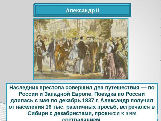 Наследник престола совершил два путешествия — по России и Западной Европе. Поездка по России длилась с мая по декабрь 1837 г. Александр получил от населения 16 тыс. различных просьб, встречался в Сибири с декабристами, проникся к ним состраданием.