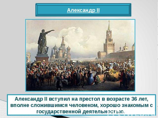 Александр II вступил на престол в возрасте 36 лет, вполне сложившимся человеком, хорошо знакомым с государственной деятельностью.