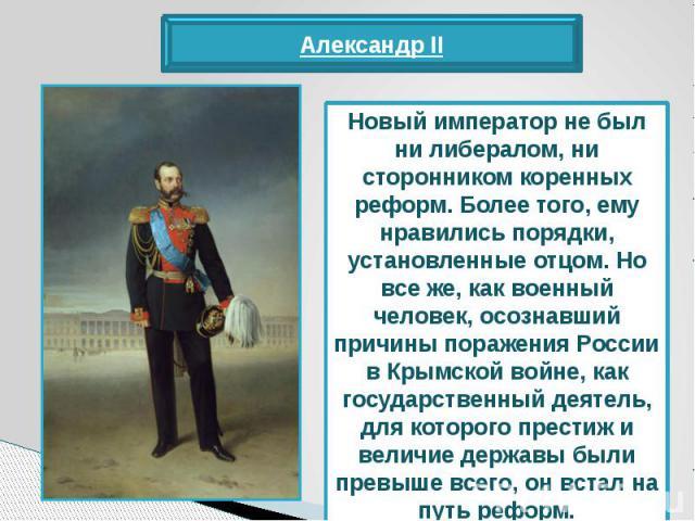Новый император не был ни либералом, ни сторонником коренных реформ. Более того, ему нравились порядки, установленные отцом. Но все же, как военный человек, осознавший причины поражения России в Крымской войне, как государственный деятель, для котор…