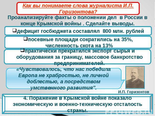 Как вы понимаете слова журналиста И.П. Горизонтова?Проанализируйте факты о положении дел в России в конце Крымской войны . Сделайте выводы.Чувствовалось, что нас победила Европа не храбростью, не личной доблестью, а посредством умственного развития…