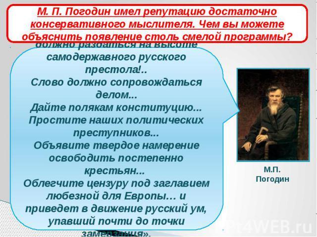 М. П. Погодин имел репутацию достаточно консервативного мыслителя. Чем вы можете объяснить появление столь смелой программы?«... Свобода! Вот слово, которое должно раздаться на высоте самодержавного русского престола!..Слово должно сопровождаться де…