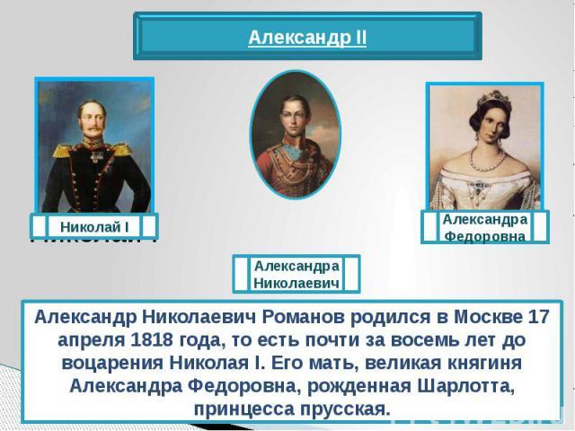 Александр Николаевич Романов родился в Москве 17 апреля 1818 года, то есть почти за восемь лет до воцарения Николая I. Его мать, великая княгиня Александра Федоровна, рожденная Шарлотта, принцесса прусская.