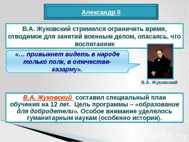 В.А. Жуковский стремился ограничить время, отводимое для занятий военным делом, опасаясь, что воспитанник«… привыкнет видеть в народе только полк, в отечестве- казарму».В.А. Жуковский составил специальный план обучения на 12 лет. Цель программы – «о…
