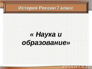 История России 7 класс« Наука и образование»