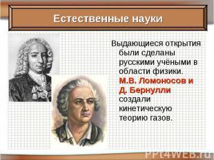 Выдающиеся открытия были сделаны русскими учёными в области физики. М.В. Ломонос