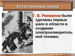 Г. В. Рихманом были сделаны первые шаги в области в создании электроизмерительно
