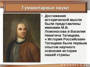 Достижения исторической мысли были представлены именами М.В. Ломоносова и Васили