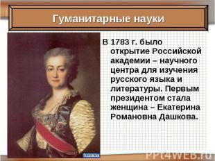 В 1783 г. было открытие Российской академии – научного центра для изучения русск