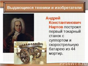 Андрей Константинович Нартов построил первый токарный станок с суппортом и скоро