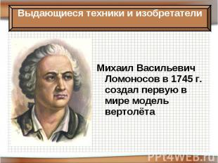 Михаил Васильевич Ломоносов в 1745 г. создал первую в мире модель вертолёта