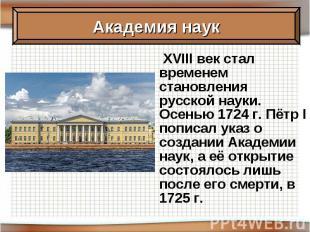 XVIII век стал временем становления русской науки. Осенью 1724 г. Пётр I пописал
