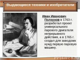 Иван Иванович Ползунов в 1763 г. разработал проект универсального парового двига