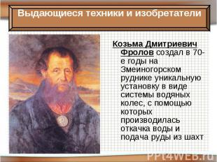 Козьма Дмитриевич Фролов создал в 70-е годы на Змеиногорском руднике уникальную